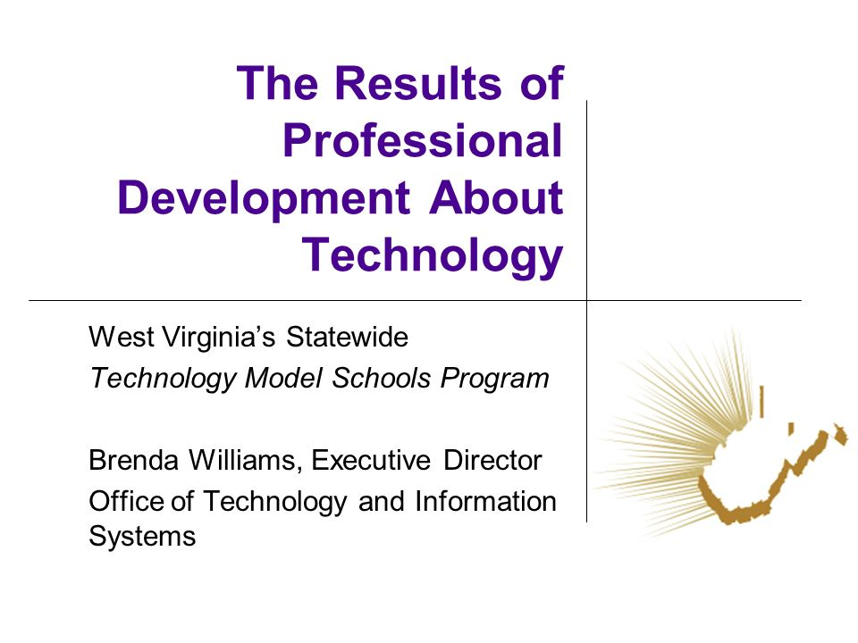 The Results of Professional Development About Technology West Virginias Statewide Technology Model Schools Program Brenda Williams, Executive Director
