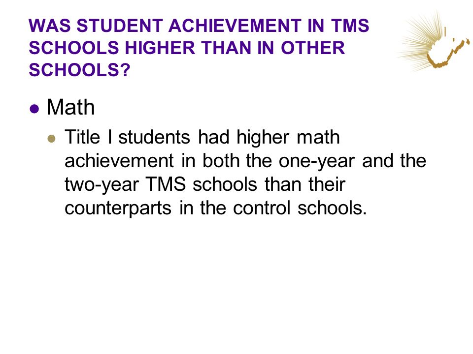 WAS STUDENT ACHIEVEMENT IN TMS SCHOOLS HIGHER THAN IN OTHER SCHOOLS? Math Title I students had higher math achievement in both the one-year and the tw
