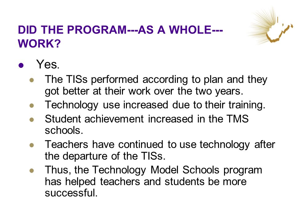 DID THE PROGRAM---AS A WHOLE--- WORK? Yes. The TISs performed according to plan and they got better at their work over the two years. Technology use i
