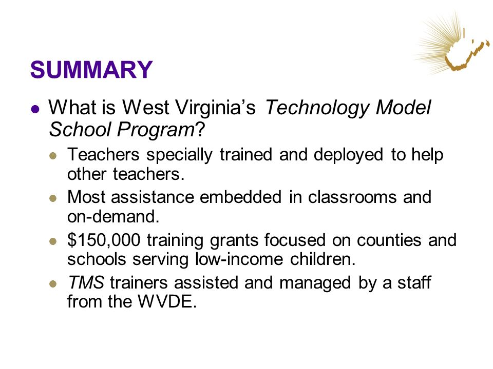 SUMMARY What is West Virginias Technology Model School Program? Teachers specially trained and deployed to help other teachers. Most assistance embedd