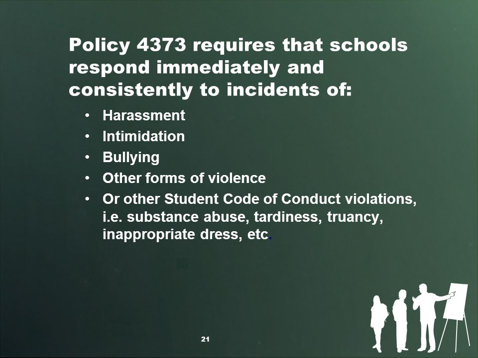 Policy 4373 requires that schools respond immediately and consistently to incidents of: Harassment Intimidation Bullying Other forms of violence Or other Student Code of Conduct violations, i.e.