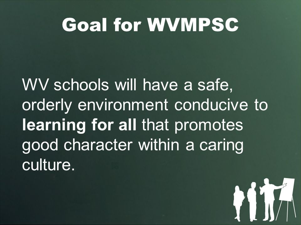 Goal for WVMPSC WV schools will have a safe, orderly environment conducive to learning for all that promotes good character within a caring culture.