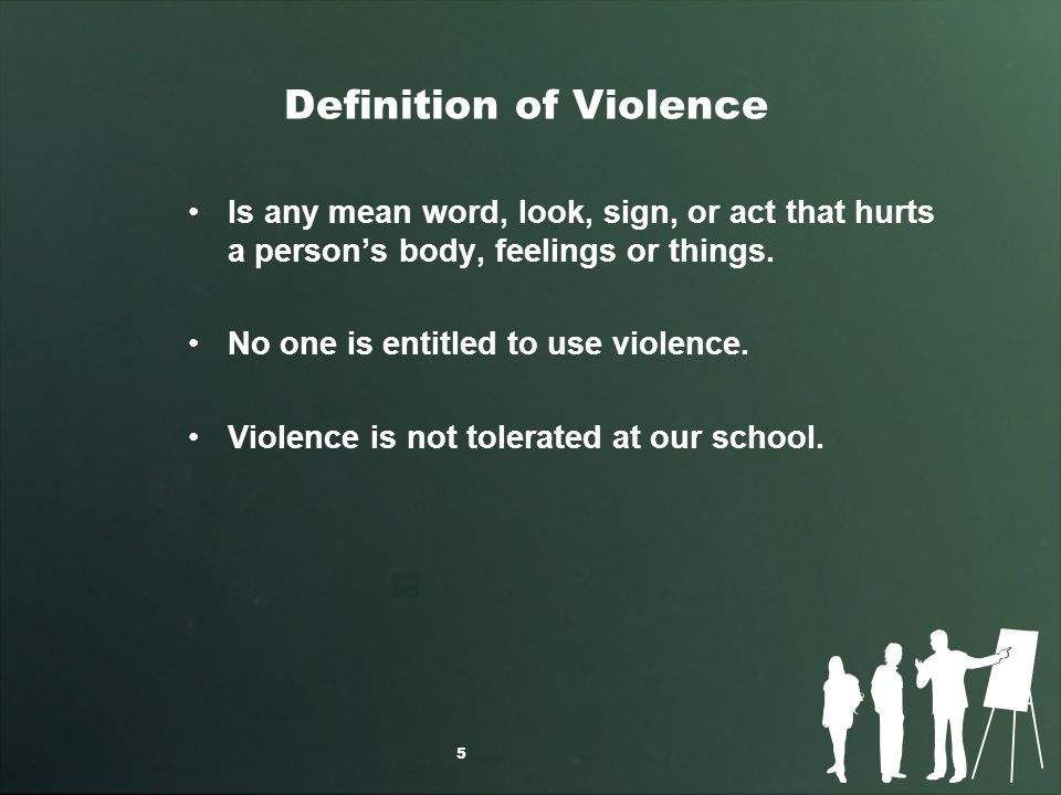Definition of Violence Is any mean word, look, sign, or act that hurts a persons body, feelings or things.