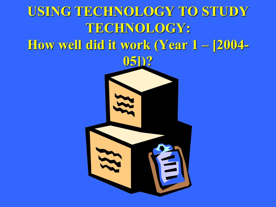 USING TECHNOLOGY TO STUDY TECHNOLOGY: How well did it work (Year 1 – [ ])