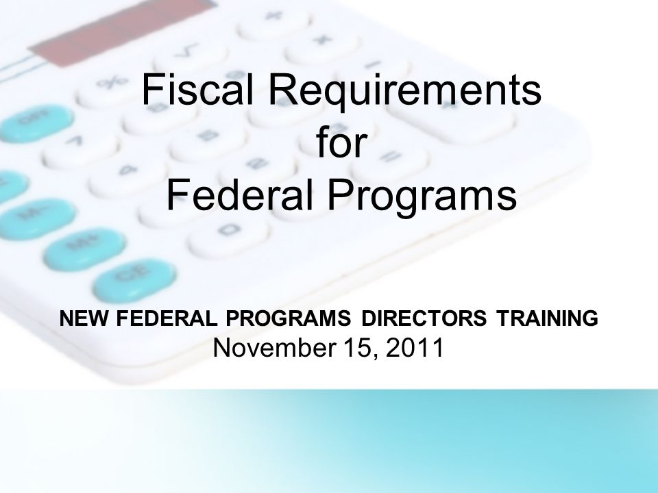 Fiscal Requirements for Federal Programs NEW FEDERAL PROGRAMS DIRECTORS TRAINING November 15, 2011