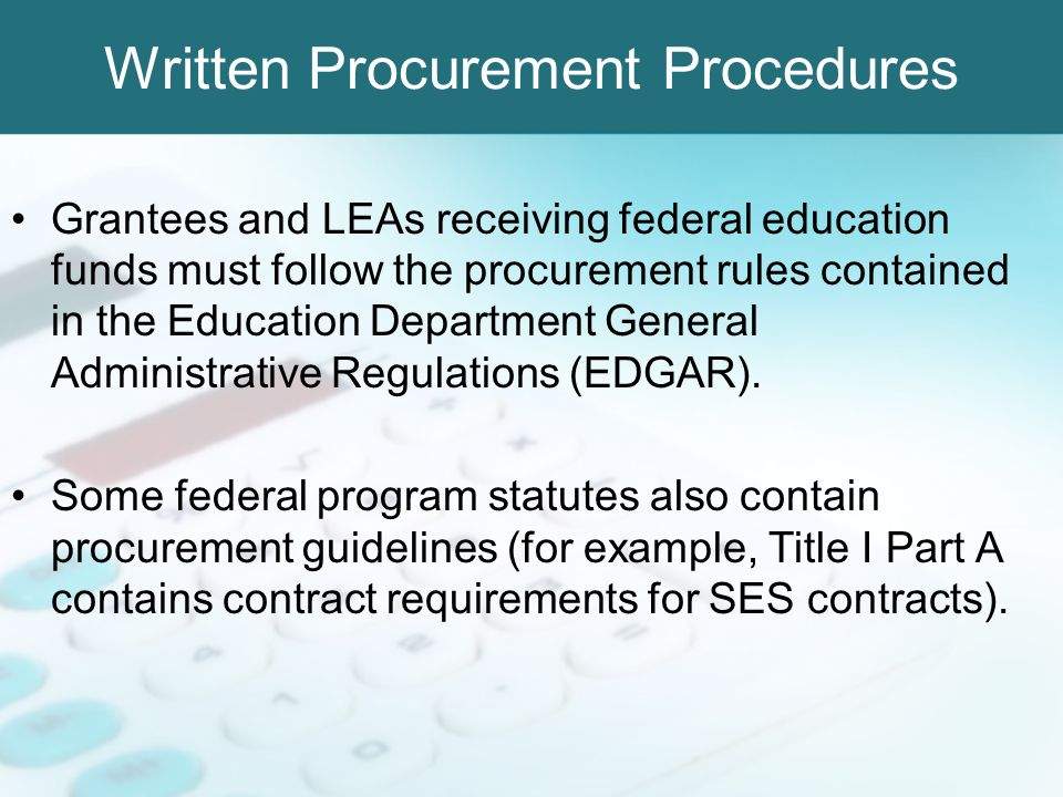 Written Procurement Procedures Grantees and LEAs receiving federal education funds must follow the procurement rules contained in the Education Depart