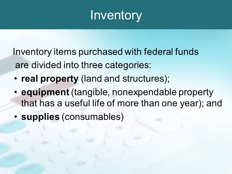 Inventory Inventory items purchased with federal funds are divided into three categories: real property (land and structures); equipment (tangible, no