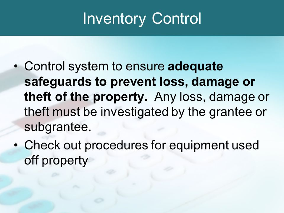 Inventory Control Control system to ensure adequate safeguards to prevent loss, damage or theft of the property. Any loss, damage or theft must be inv