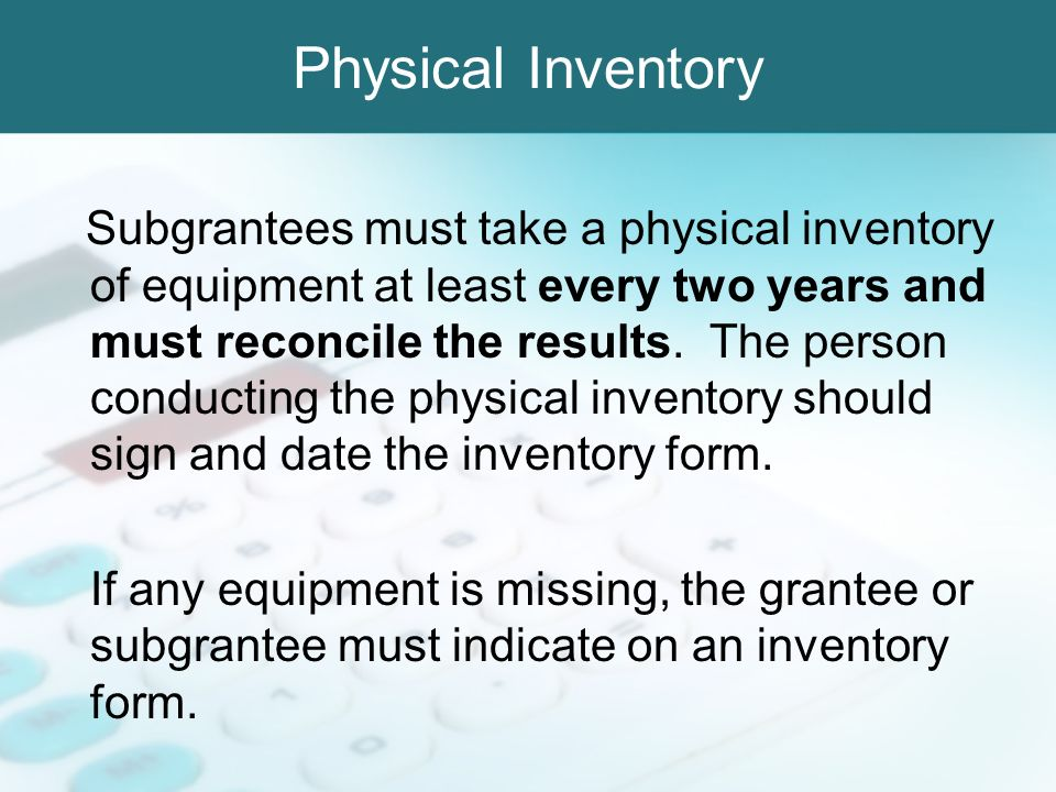 Physical Inventory Subgrantees must take a physical inventory of equipment at least every two years and must reconcile the results. The person conduct
