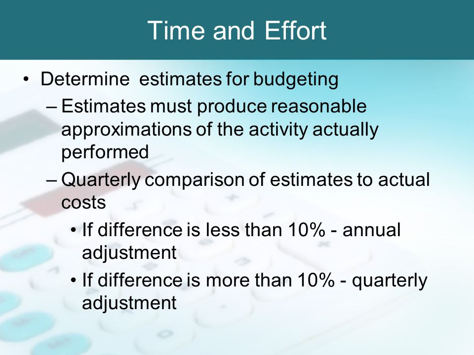 Time and Effort Determine estimates for budgeting –Estimates must produce reasonable approximations of the activity actually performed –Quarterly comp