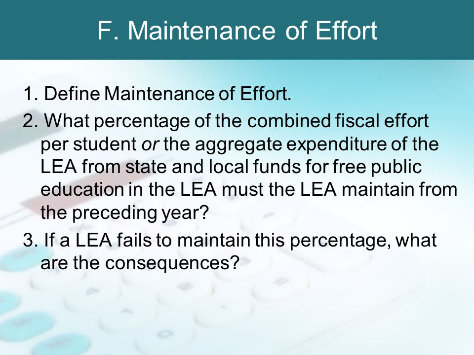 F. Maintenance of Effort 1. Define Maintenance of Effort. 2. What percentage of the combined fiscal effort per student or the aggregate expenditure of