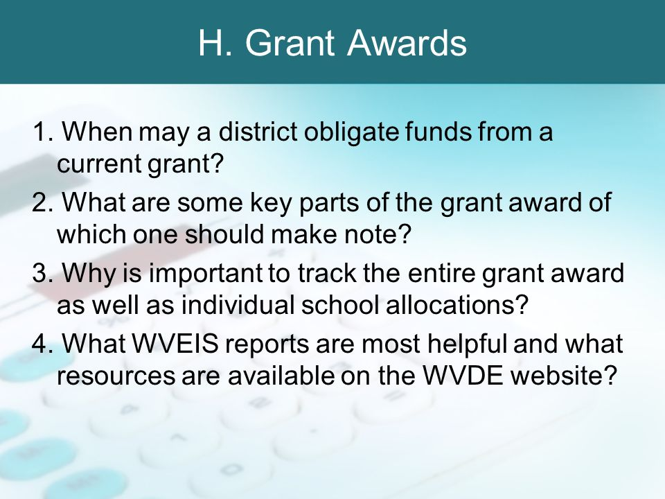 H. Grant Awards 1. When may a district obligate funds from a current grant? 2. What are some key parts of the grant award of which one should make not
