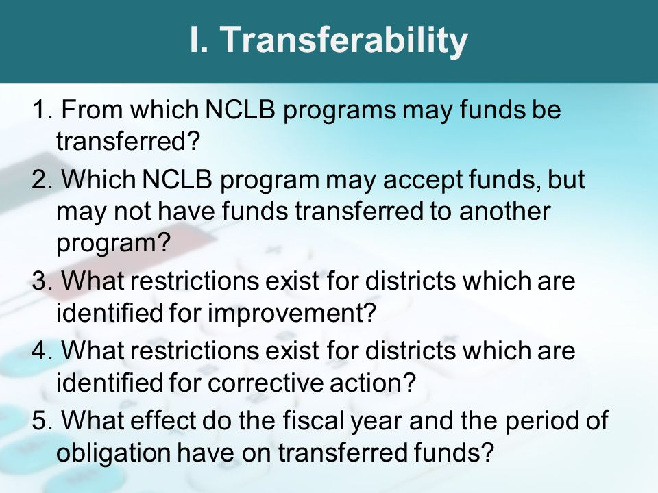 I. Transferability 1. From which NCLB programs may funds be transferred? 2. Which NCLB program may accept funds, but may not have funds transferred to