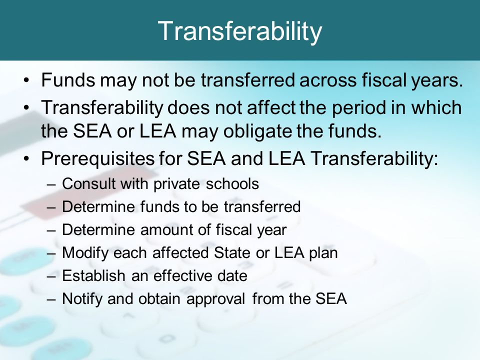 Transferability Funds may not be transferred across fiscal years. Transferability does not affect the period in which the SEA or LEA may obligate the