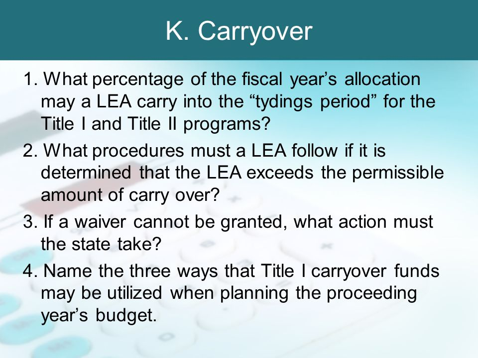 K. Carryover 1. What percentage of the fiscal years allocation may a LEA carry into the tydings period for the Title I and Title II programs? 2. What
