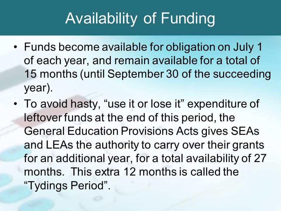 Availability of Funding Funds become available for obligation on July 1 of each year, and remain available for a total of 15 months (until September 3