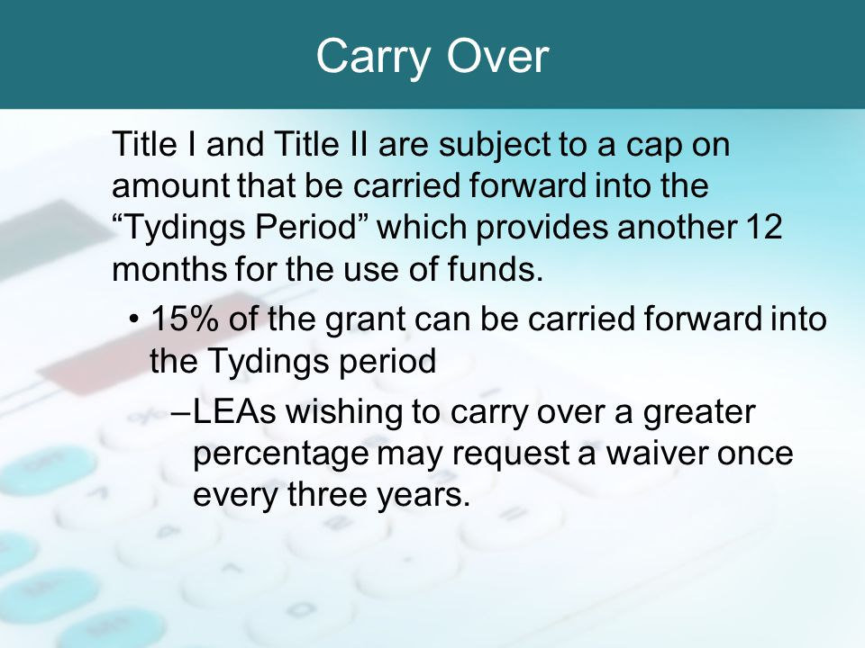 Carry Over Title I and Title II are subject to a cap on amount that be carried forward into the Tydings Period which provides another 12 months for th