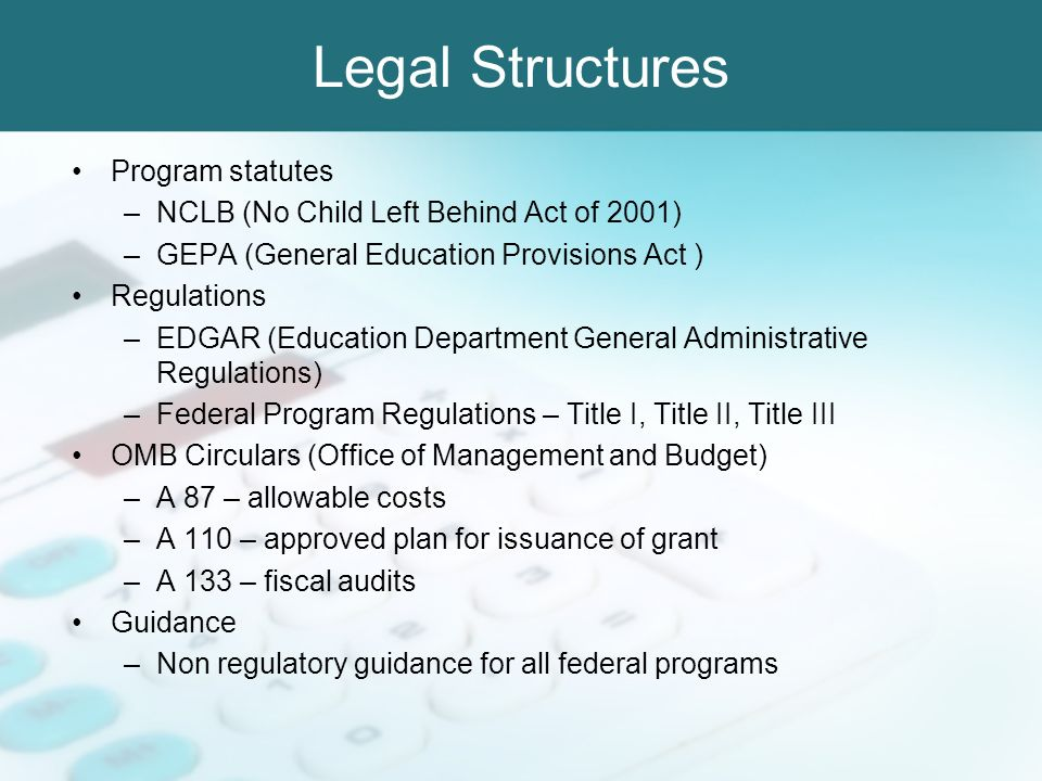 Legal Structures Program statutes –NCLB (No Child Left Behind Act of 2001) –GEPA (General Education Provisions Act ) Regulations –EDGAR (Education Dep