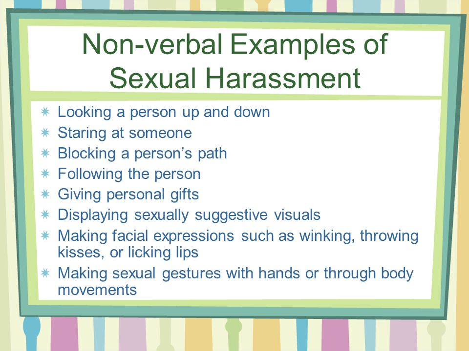 Non-verbal Examples of Sexual Harassment Looking a person up and down Staring at someone Blocking a persons path Following the person Giving personal gifts Displaying sexually suggestive visuals Making facial expressions such as winking, throwing kisses, or licking lips Making sexual gestures with hands or through body movements