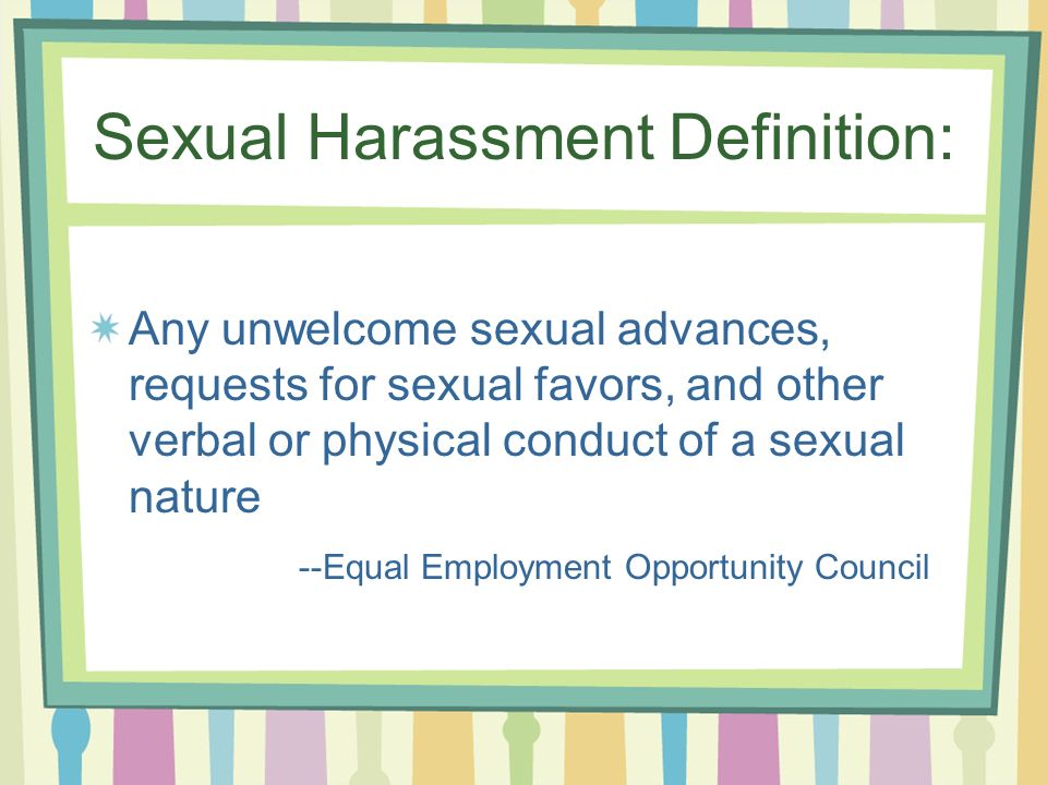 Sexual Harassment Definition: Any unwelcome sexual advances, requests for sexual favors, and other verbal or physical conduct of a sexual nature --Equal Employment Opportunity Council