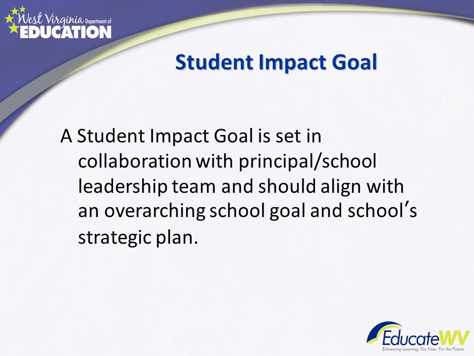 Student Impact Goal A Student Impact Goal is set in collaboration with principal/school leadership team and should align with an overarching school go