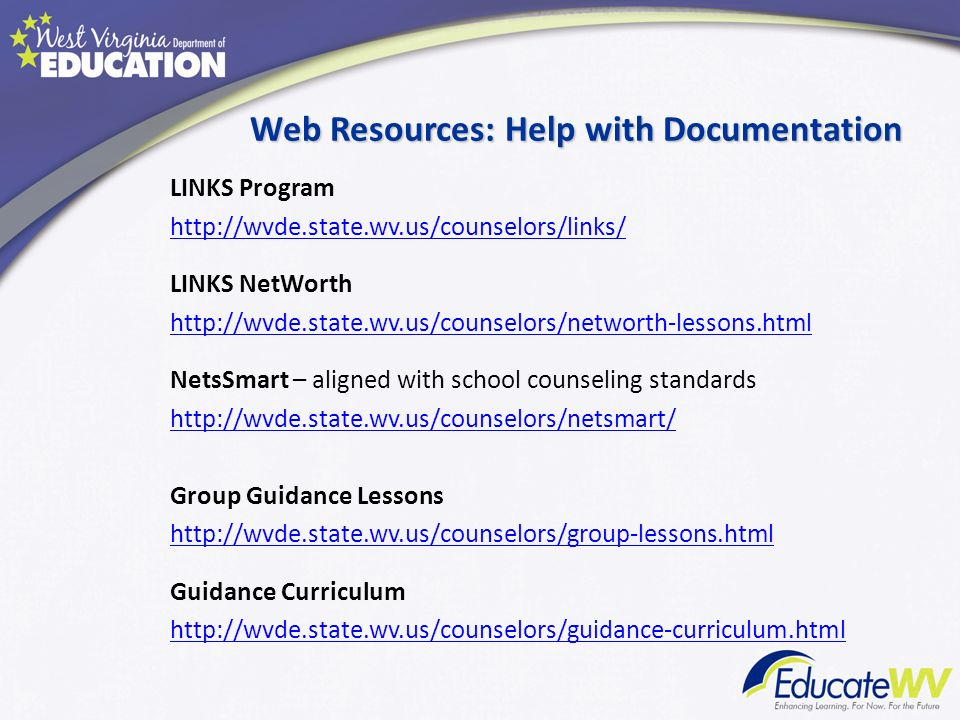 Web Resources: Help with Documentation LINKS Program http://wvde.state.wv.us/counselors/links/ LINKS NetWorth http://wvde.state.wv.us/counselors/netwo
