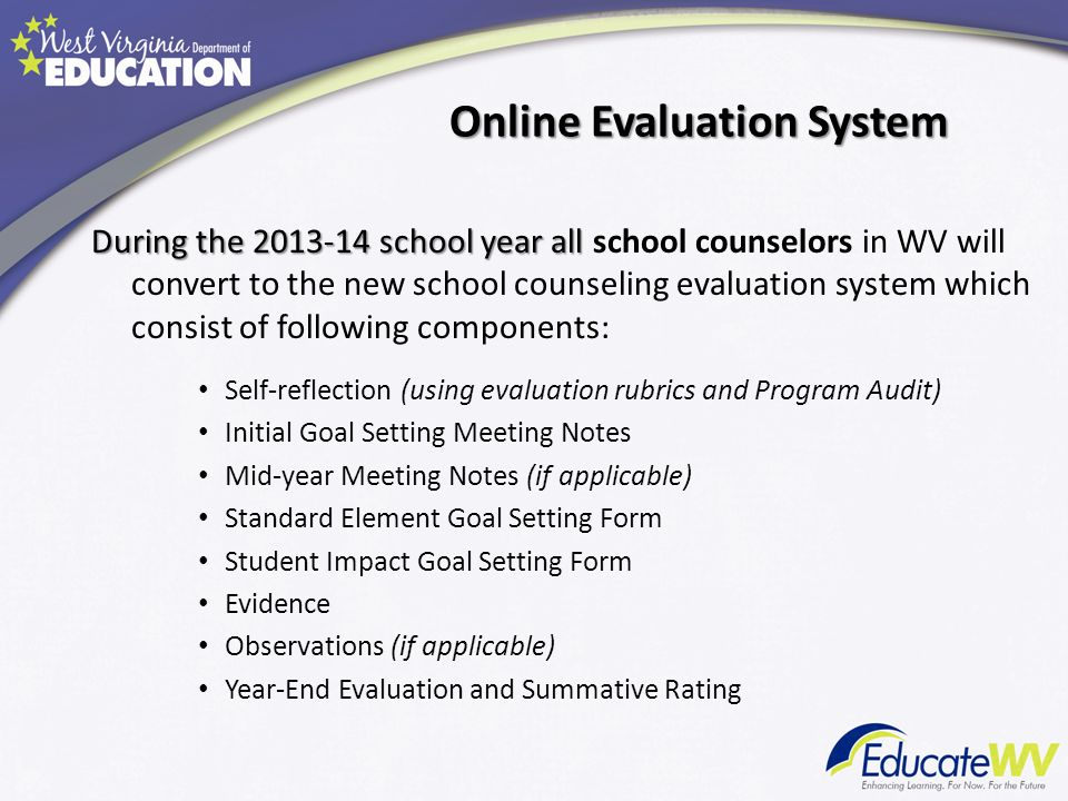 Online Evaluation System During the 2013-14 school year all During the 2013-14 school year all school counselors in WV will convert to the new school