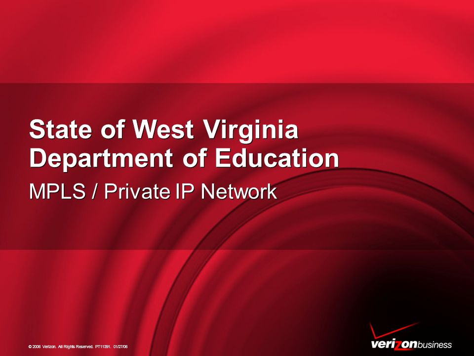 © 2006 Verizon. All Rights Reserved. PT11391. 01/27/06 State of West Virginia Department of Education MPLS / Private IP Network