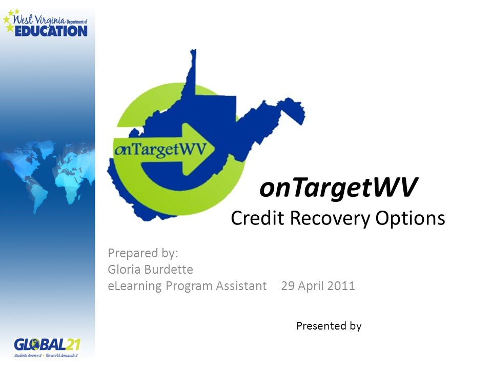 onTargetWV Credit Recovery Options Prepared by: Gloria Burdette eLearning Program Assistant 29 April 2011 Presented by
