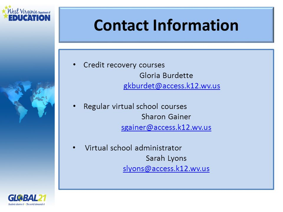 Contact Information Credit recovery courses Gloria Burdette gkburdet@access.k12.wv.us Regular virtual school courses Sharon Gainer sgainer@access.k12.wv.us Virtual school administrator Sarah Lyons slyons@access.k12.wv.us