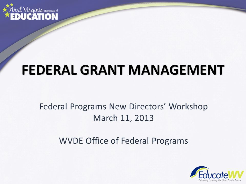 FEDERAL GRANT MANAGEMENT Federal Programs New Directors Workshop March 11, 2013 WVDE Office of Federal Programs
