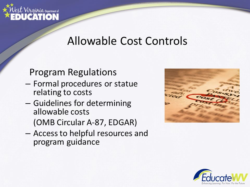 Allowable Cost Controls Program Regulations – Formal procedures or statue relating to costs – Guidelines for determining allowable costs (OMB Circular A-87, EDGAR) – Access to helpful resources and program guidance 16
