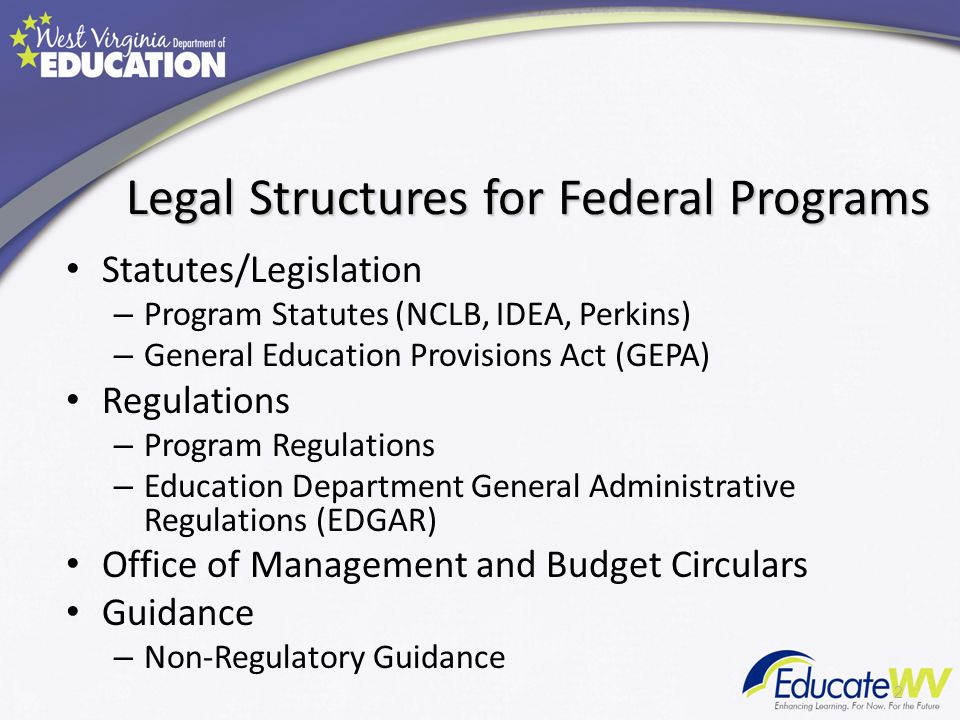 Legal Structures for Federal Programs Statutes/Legislation – Program Statutes (NCLB, IDEA, Perkins) – General Education Provisions Act (GEPA) Regulations – Program Regulations – Education Department General Administrative Regulations (EDGAR) Office of Management and Budget Circulars Guidance – Non-Regulatory Guidance 2