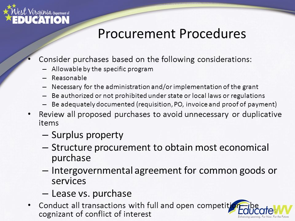 Procurement Procedures Consider purchases based on the following considerations: – Allowable by the specific program – Reasonable – Necessary for the administration and/or implementation of the grant – Be authorized or not prohibited under state or local laws or regulations – Be adequately documented (requisition, PO, invoice and proof of payment) Review all proposed purchases to avoid unnecessary or duplicative items – Surplus property – Structure procurement to obtain most economical purchase – Intergovernmental agreement for common goods or services – Lease vs.