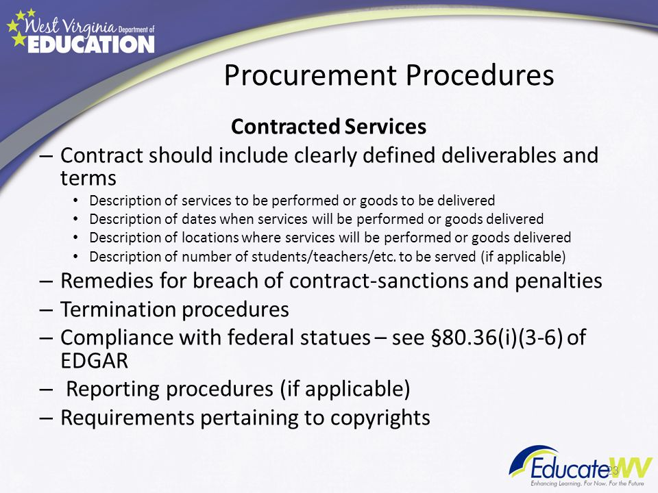 Procurement Procedures Contracted Services – Contract should include clearly defined deliverables and terms Description of services to be performed or goods to be delivered Description of dates when services will be performed or goods delivered Description of locations where services will be performed or goods delivered Description of number of students/teachers/etc.