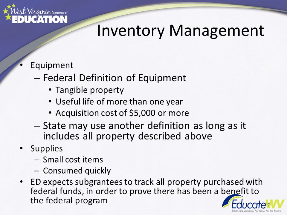 Inventory Management Equipment – Federal Definition of Equipment Tangible property Useful life of more than one year Acquisition cost of $5,000 or more – State may use another definition as long as it includes all property described above Supplies – Small cost items – Consumed quickly ED expects subgrantees to track all property purchased with federal funds, in order to prove there has been a benefit to the federal program 27