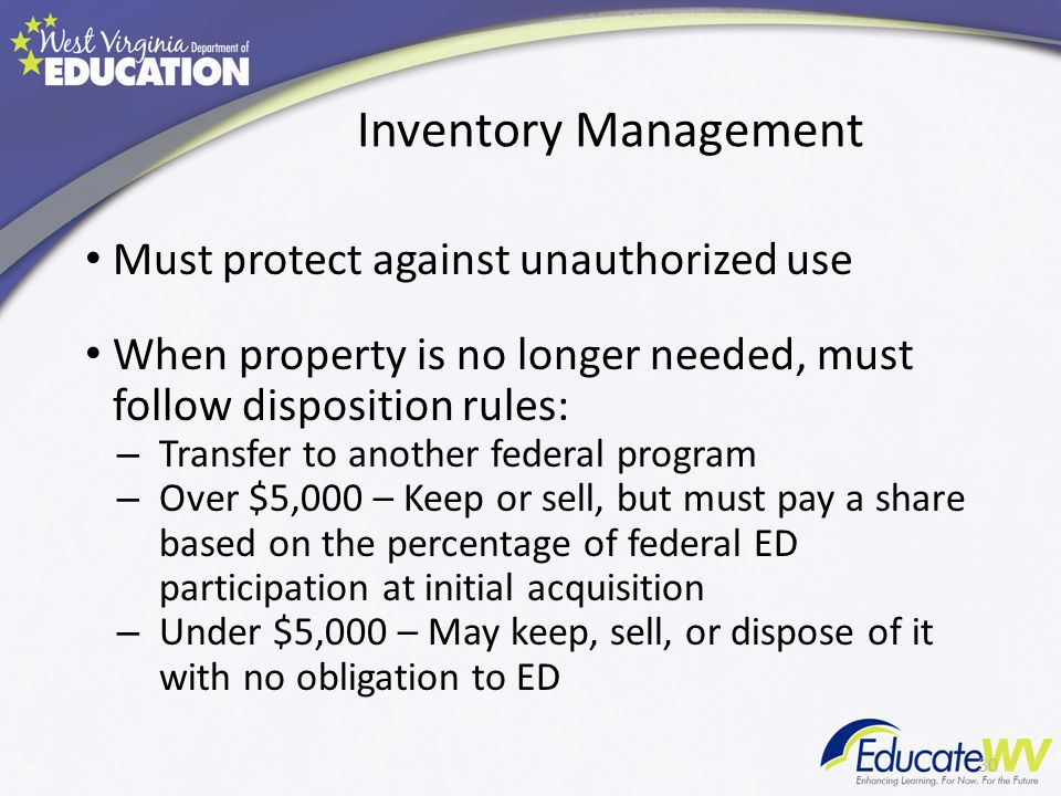 Inventory Management Must protect against unauthorized use When property is no longer needed, must follow disposition rules: – Transfer to another federal program – Over $5,000 – Keep or sell, but must pay a share based on the percentage of federal ED participation at initial acquisition – Under $5,000 – May keep, sell, or dispose of it with no obligation to ED 30