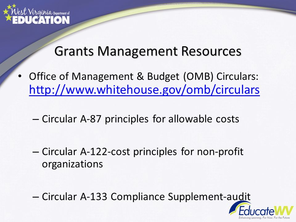 Grants Management Resources Office of Management & Budget (OMB) Circulars: http://www.whitehouse.gov/omb/circulars http://www.whitehouse.gov/omb/circulars – Circular A-87 principles for allowable costs – Circular A-122-cost principles for non-profit organizations – Circular A-133 Compliance Supplement-audit 4