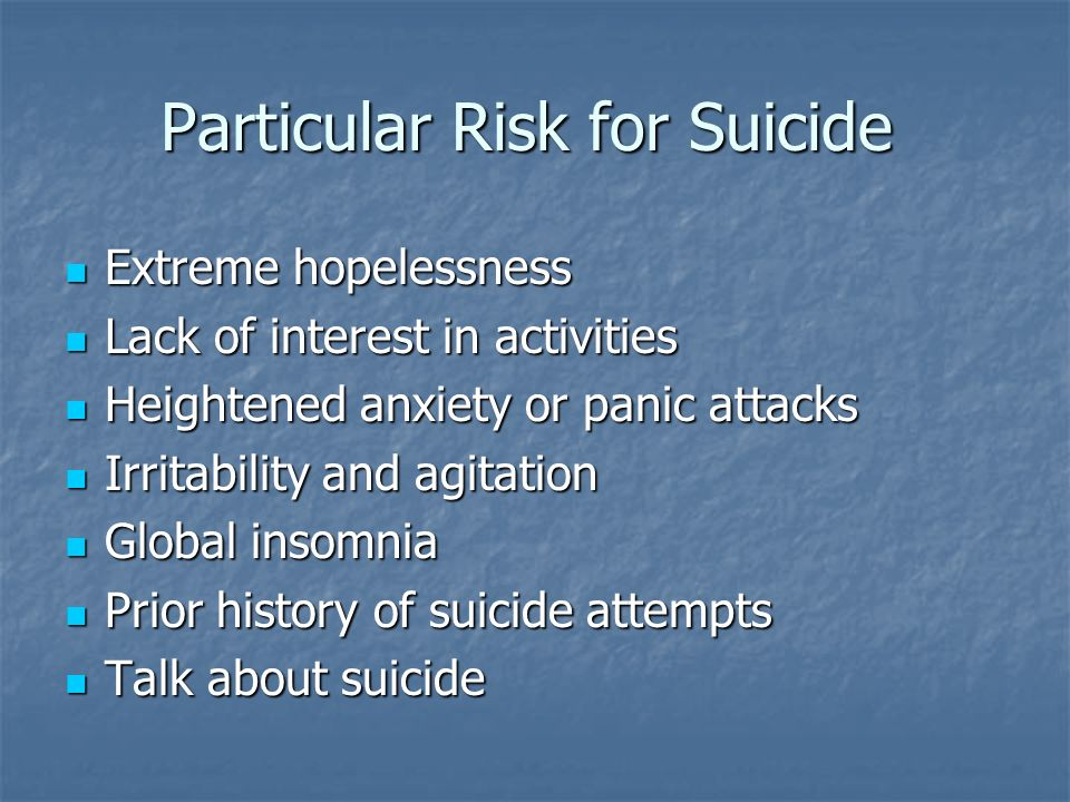 Particular Risk for Suicide Extreme hopelessness Extreme hopelessness Lack of interest in activities Lack of interest in activities Heightened anxiety