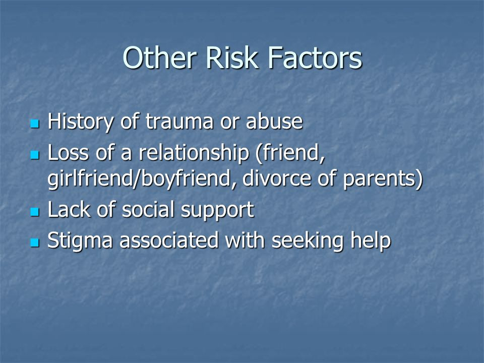 Other Risk Factors History of trauma or abuse History of trauma or abuse Loss of a relationship (friend, girlfriend/boyfriend, divorce of parents) Los