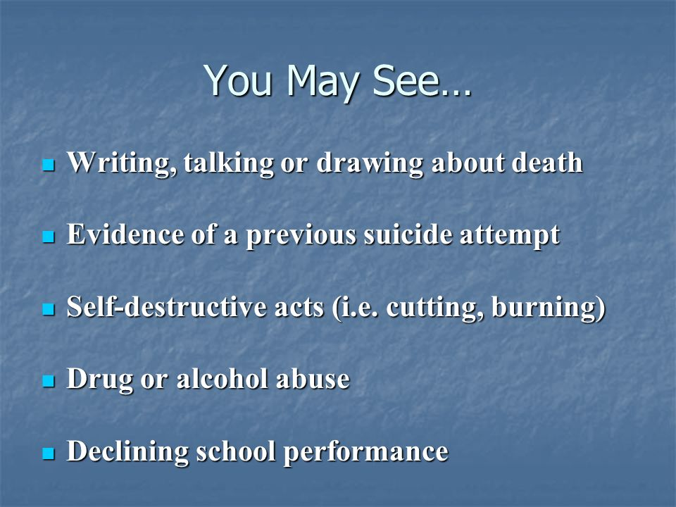 You May See… Writing, talking or drawing about death Writing, talking or drawing about death Evidence of a previous suicide attempt Evidence of a prev
