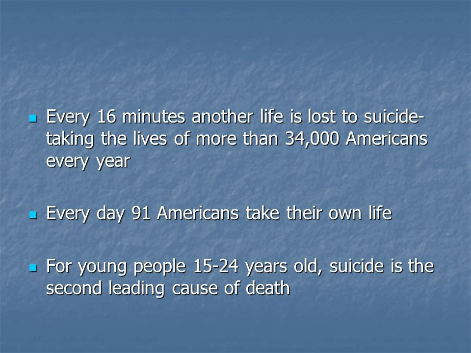 Every 16 minutes another life is lost to suicide- taking the lives of more than 34,000 Americans every year Every 16 minutes another life is lost to s