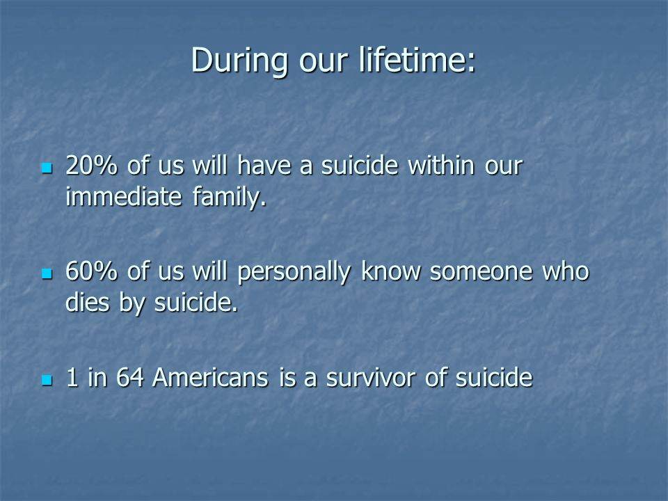 During our lifetime: 20% of us will have a suicide within our immediate family. 20% of us will have a suicide within our immediate family. 60% of us w