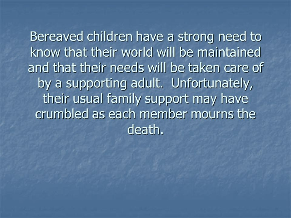 Bereaved children have a strong need to know that their world will be maintained and that their needs will be taken care of by a supporting adult. Unf