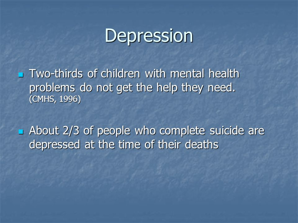 Depression Two-thirds of children with mental health problems do not get the help they need. (CMHS, 1996) Two-thirds of children with mental health pr