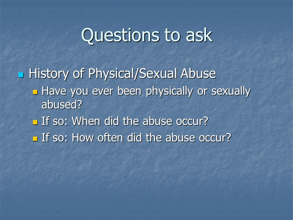 Questions to ask History of Physical/Sexual Abuse History of Physical/Sexual Abuse Have you ever been physically or sexually abused? Have you ever bee