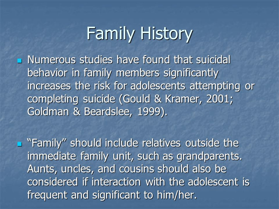 Family History Numerous studies have found that suicidal behavior in family members significantly increases the risk for adolescents attempting or com