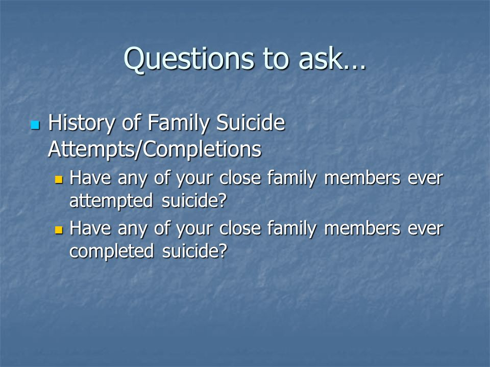 Questions to ask… History of Family Suicide Attempts/Completions History of Family Suicide Attempts/Completions Have any of your close family members