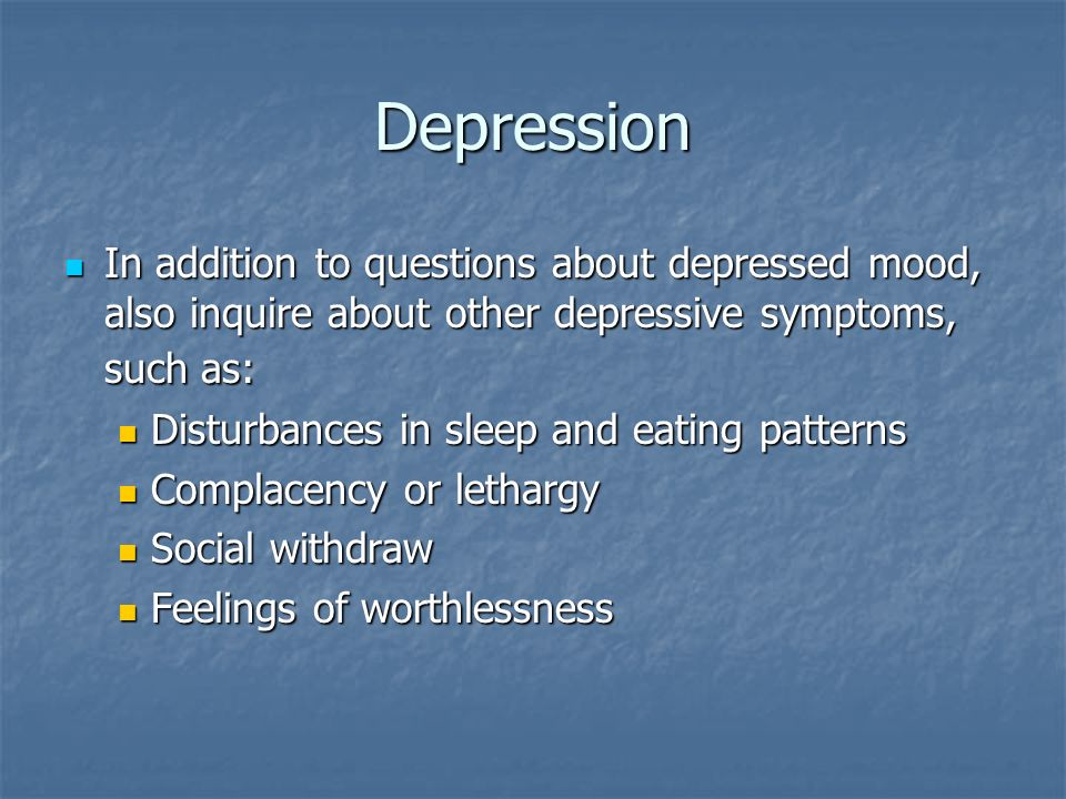 Depression In addition to questions about depressed mood, also inquire about other depressive symptoms, such as: In addition to questions about depres
