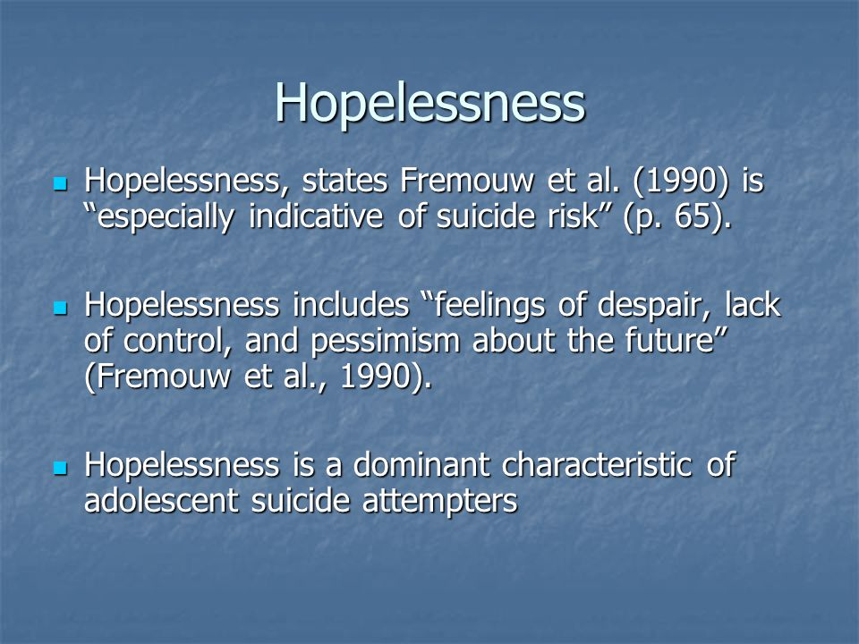Hopelessness Hopelessness, states Fremouw et al. (1990) is especially indicative of suicide risk (p. 65). Hopelessness, states Fremouw et al. (1990) i